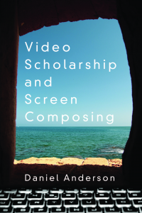 Cover of Video Scholarship and Screen Composing by Daniel Anderson